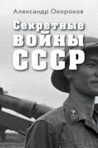 А. В. Окороков - Секретные войны СССР. Самая полная энциклопедия