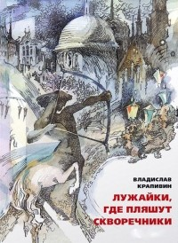 Владислав Крапивин - Лужайки, где пляшут скворечники