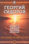 Сидоров Георгий Алексеевич - Хронолого-эзотерический анализ развития современной цивилизации. Книга 5. Наследие белых богов