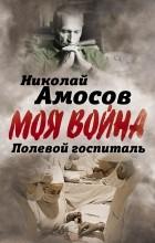Николай Амосов - Полевой госпиталь. Записки военного хирурга