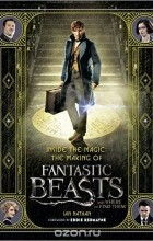 Ian Nathan - Inside the Magic: The Making of Fantastic Beasts and Where to Find Them