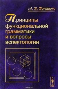 А. В. Бондаренко - Принципы функциональной грамматики и вопросы аспектологии