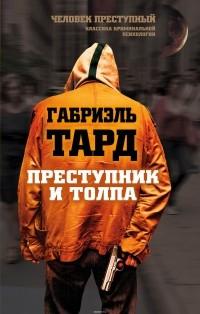 Тард Габриэль - Преступник и толпа