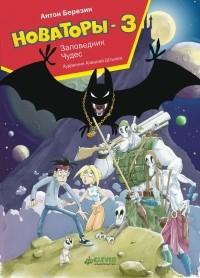 Антон Березин - Новаторы-3. Заповедник чудес