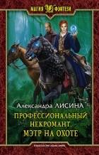 Александра Лисина - Профессиональный некромант. Мэтр на охоте