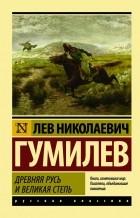Лев Николаевич Гумилев - Древняя Русь и Великая степь
