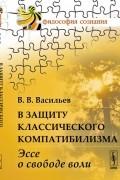 Вадим Васильев - В защиту классического компатибилизма: Эссе о свободе воли