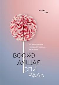 Алекс Корб - Восходящая спираль. Как нейрофизиология помогает справиться с негативом и депрессией — шаг за шагом