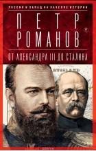 Петр Романов - Россия и Запад на качелях истории. От Александра III до Сталина