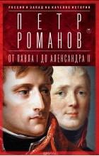 Петр Романов - Россия и Запад на качелях истории. От Павла I до Александра II