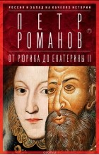 Петр Романов - Россия и Запад на качелях истории. От Рюрика до Екатерины II
