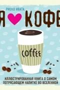 Риоко Ивата - Я люблю кофе! Иллюстрированная книга о самом потрясающем напитке во Вселенной