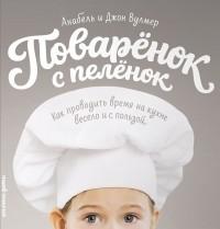 Анабель Вулмер - Поваренок с пеленок. Как проводить время на кухне весело и с пользой