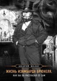 Андрей Волос - Жизнь Изамбарда Брюнеля, как бы он рассказал ее сам