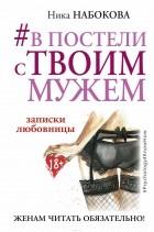 Набокова Ника — #В постели с твоим мужем. Записки любовницы. Женам читать обязательно!