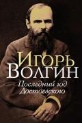 Игорь Волгин - Последний год Достоевского