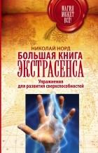 Норд Николай - Большая книга экстрасенса. Упражнения для развития сверхспособностей
