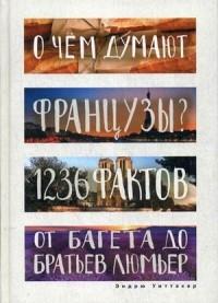 Э. Уиттакер - О чем думают французы? 1236 фактов от багета до братьев Люмьер. (Глазами иностранцев)