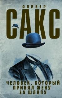 Оливер Сакс — Человек, который принял жену за шляпу