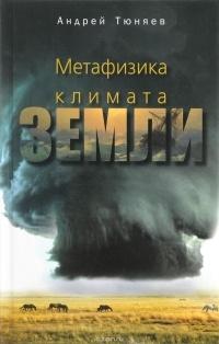 Андрей Тюняев - Метафизика климата Земли
