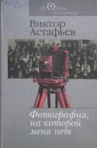 Виктор Астафьев - Фотография, на которой меня нет. Сборник