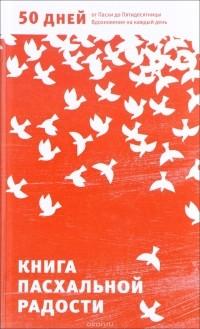 Александр Логунов — Книга пасхальной радости. 50 дней от Пасхи до Пятидесятницы. Вдохновение на каждый день