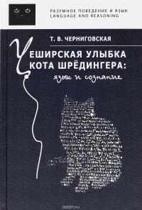 Т. В. Черниговская - Чеширская улыбка кота Шрёдингера. Язык и сознание