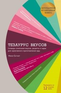 Ники Сегнит - Тезаурус вкусов. Словарь сочетания вкусов, рецепты и идеи для креативного приготовления еды