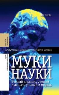 Лев Клейн - Муки науки. Ученый и власть, ученый и деньги, ученый и мораль