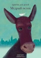 О. П. Клюкина — Мудрый ослик. Притчи для детей