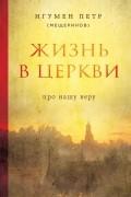 Игумен Петр (Мещеринов) - Жизнь в Церкви. Про нашу веру
