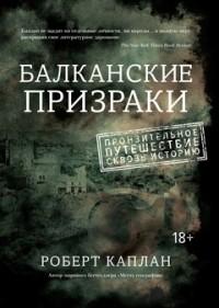 Роберт Каплан — Балканские призраки. Пронзительное путешествие сквозь историю