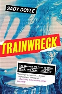 Sady Doyle - Trainwreck: The Women We Love to Hate, Mock, and Fear... and Why