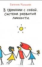 Евгения Кольцова - В гармонии с собой. Система развития личности