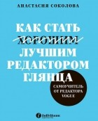 Анастасия Соколова - Как стать лучшим редактором глянца. Самоучитель от редактора Vogue