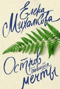 Елена Михалкова - Остров сбывшейся мечты