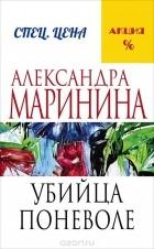 Александра Маринина - Убийца поневоле
