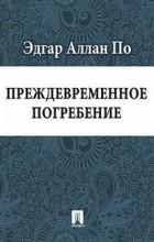 Эдгар Аллан По - Преждевременное погребение