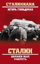 Гольдман Игорь Львович - Сталин должен был умереть