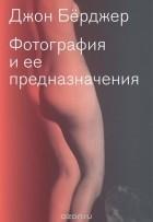 Джон Бёрджер - Фотография и ее предназначения