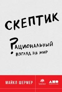 Майкл Брэнт Шермер - Скептик. Рациональный взгляд на мир