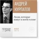Андрей Курпатов - Лекция «Люди, которые живут в моей голове»