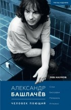 Лев Наумов - Александр Башлачёв. Человек поющий