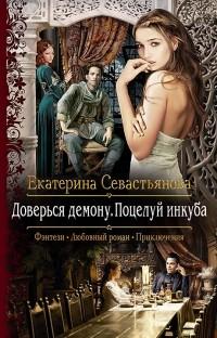 Екатерина Севастьянова — Доверься демону. Поцелуй инкуба