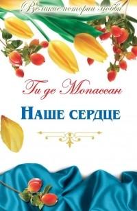 Ги де Мопассан - Наше сердце. Монт-Ориоль (сборник)