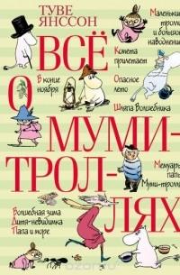 Туве Янссон - Всё о муми-троллях: повести-сказки (сборник)