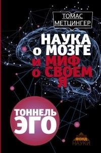 Томас Метцингер - Наука о мозге и миф о своем Я. Тоннель Эго