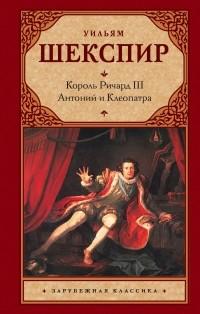 Уильям Шекспир — Король Ричард III. Антоний и Клеопатра