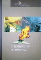 Борис Васильев, Григорий Бакланов, Юрий Бондарев - О погибших помните (сборник)