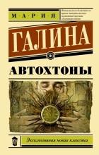Мария Галина - Автохтоны